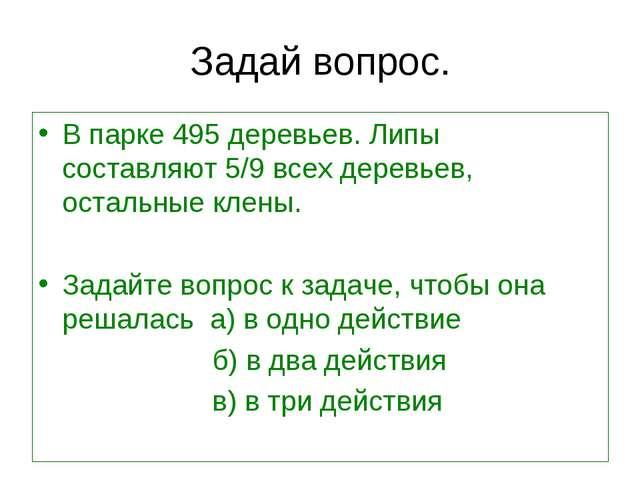 Задай вопрос. В парке 495 деревьев. Липы составляют 5/9 всех деревьев, осталь...