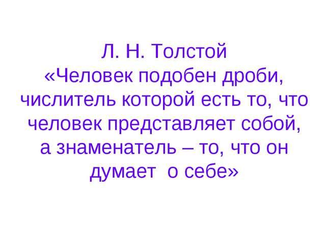 Л. Н. Толстой «Человек подобен дроби, числитель которой есть то, что человек...