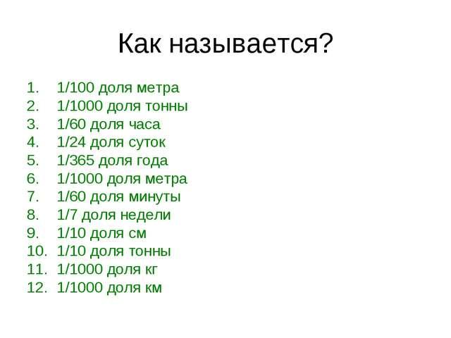 Как называется? 1/100 доля метра 1/1000 доля тонны 1/60 доля часа 1/24 доля с...