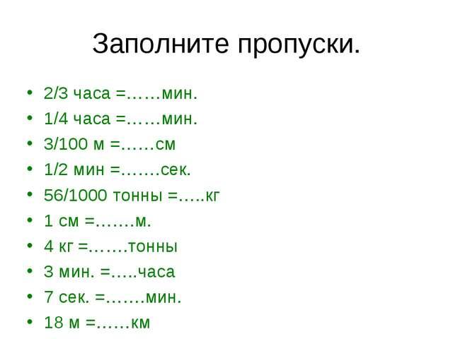 Заполните пропуски. 2/3 часа =……мин. 1/4 часа =……мин. 3/100 м =……см 1/2 мин =...