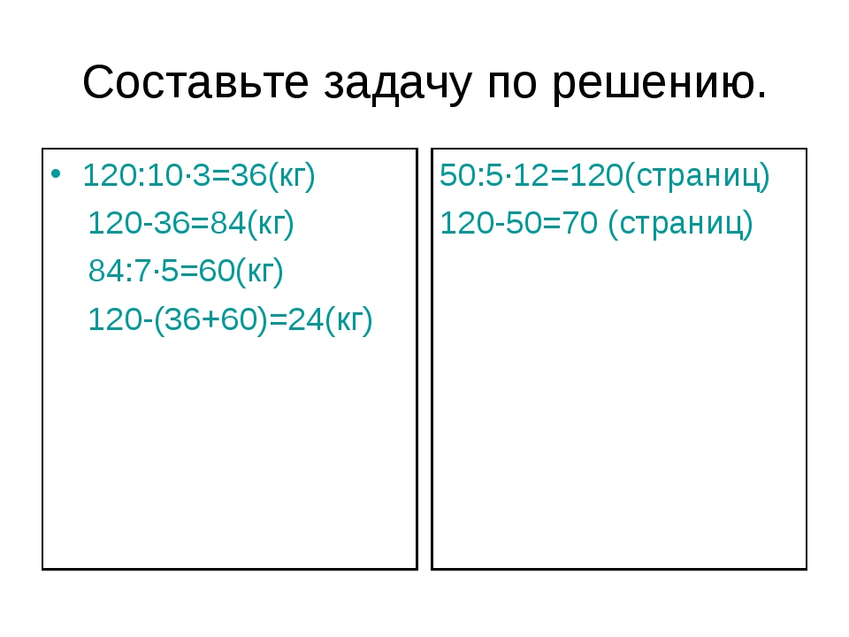 Составьте задачу по решению. 120:10∙3=36(кг) 120-36=84(кг) 84:7∙5=60(кг) 120-...