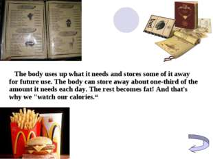 The body uses up what it needs and stores some of it away for future use. Th