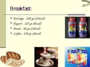 Breakfast: Porridge - 200 gr (244cal) Yogurt - 125 gr (81cal) Bread - 40 gr (
