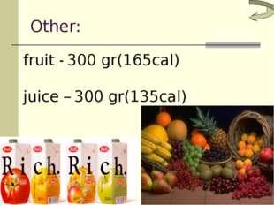 Other: fruit - 300 gr(165cal) juice – 300 gr(135cal)