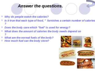 Answer the questions. Why do people watch the calories? Is it true that each