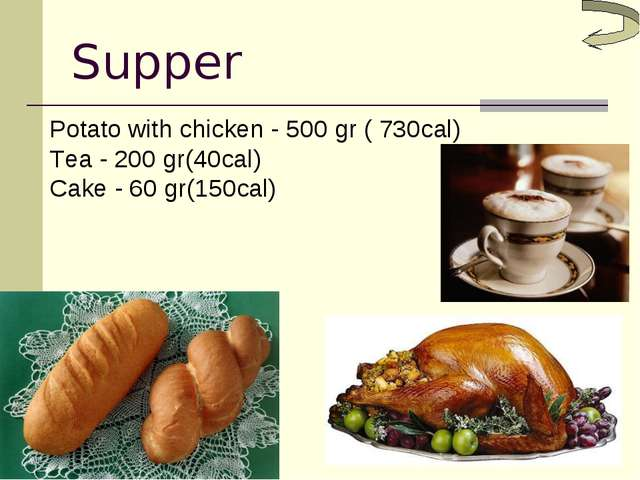 Supper Potato with chicken - 500 gr ( 730cal) Tea - 200 gr(40cal) Cake - 60 g...