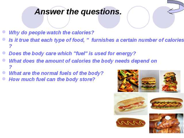 Answer the questions. Why do people watch the calories? Is it true that each...