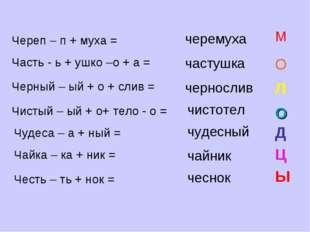 Череп – п + муха = черемуха М Часть - ь + ушко –о + а = частушка О Черный – ы