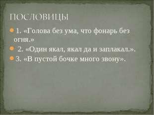 1. «Голова без ума, что фонарь без огня.» 2. «Один якал, якал да и заплакал.»