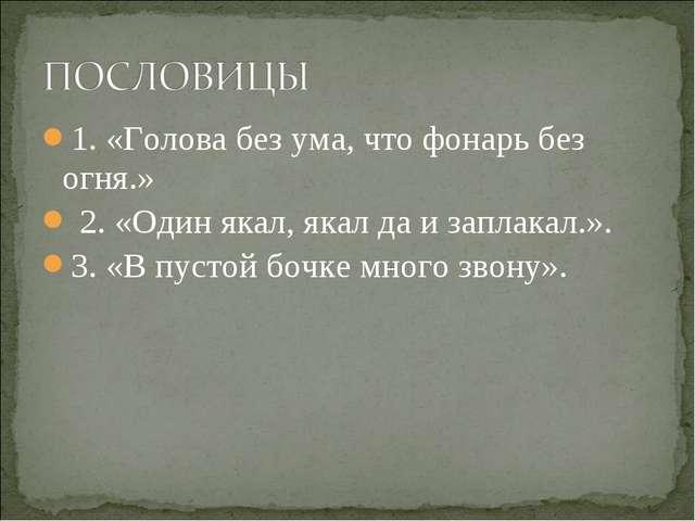 1. «Голова без ума, что фонарь без огня.» 2. «Один якал, якал да и заплакал.»...