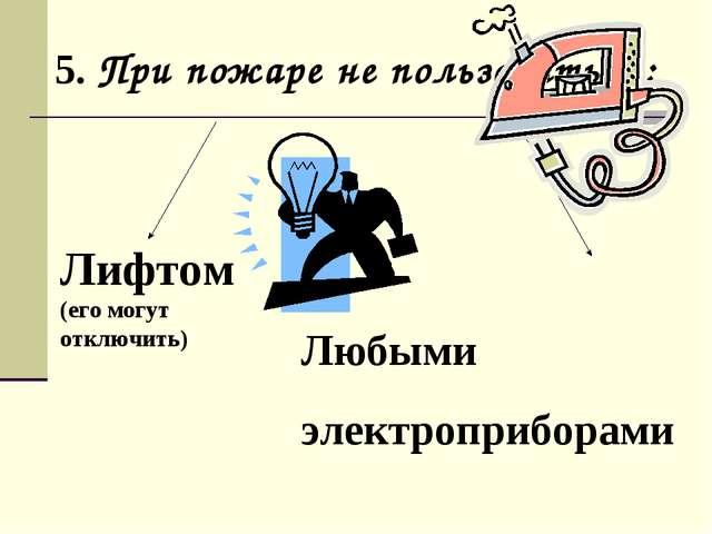 5. При пожаре не пользоваться: Лифтом (его могут отключить) Любыми электропри...