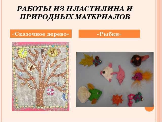 РАБОТЫ ИЗ ПЛАСТИЛИНА И ПРИРОДНЫХ МАТЕРИАЛОВ «Сказочное дерево» «Рыбки»