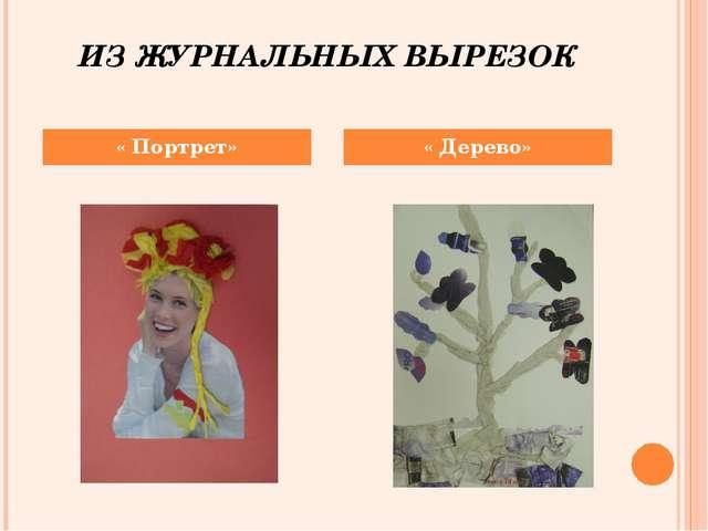 ИЗ ЖУРНАЛЬНЫХ ВЫРЕЗОК « Портрет» « Дерево»