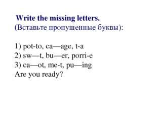 Write the missing letters. (Вставьте пропущенные буквы): 1) pot-to, ca—age,