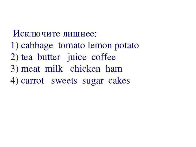 Исключите лишнее: 1) cabbage  tomato lemon potato 2) tea  butter   juice  co...