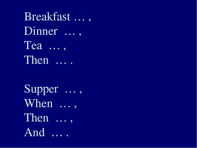 Breakfast … , Dinner … , Tea … , Then … . Supper … , When … , Then … , And … .