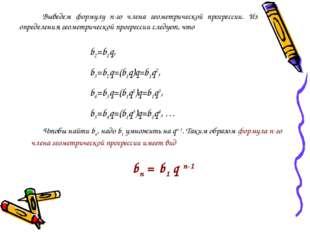Выведем формулу n-го члена геометрической прогрессии. Из определения геометр