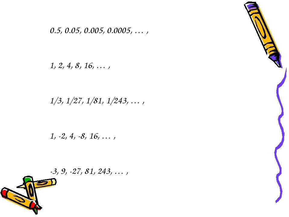 0.5, 0.05, 0.005, 0.0005, … , 1, 2, 4, 8, 16, … , 1/3, 1/27, 1/81, 1/243, … ,...