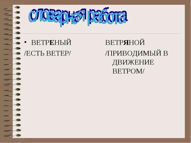ВЕТРЕНЫЙ /ЕСТЬ ВЕТЕР/ ВЕТРЯНОЙ /ПРИВОДИМЫЙ В ДВИЖЕНИЕ ВЕТРОМ/
