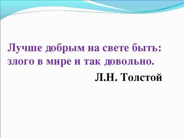Лучше добрым на свете быть: злого в мире и так довольно. Л.Н. Толстой