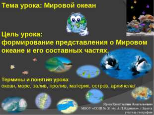 Тема урока: Мировой океан Термины и понятия урока: океан, море, залив, пролив