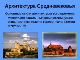 Архитектура Средневековья Основные стили архитектуры того времени: Романский