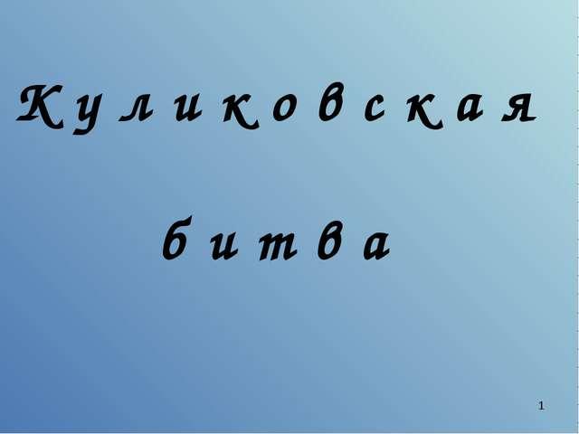 * К у л и к о в с к а я б и т в а