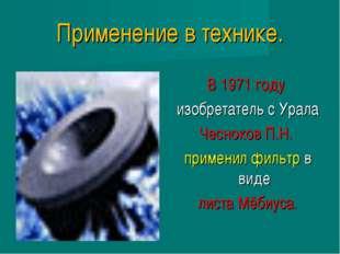 Применение в технике. В 1971 году изобретатель с Урала Чесноков П.Н. применил