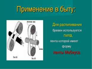 Применение в быту: Для распиливания бревен используется пила, лента которой и