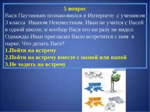 5 вопрос Вася Паутинкин познакомился в Интернете с учеником 3 класса Иваном Н