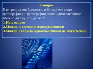7 вопрос Вася решил опубликовать в Интернете свою фотографию и фотографии сво