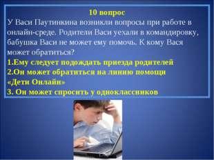 10 вопрос У Васи Паутинкина возникли вопросы при работе в онлайн-среде. Родит