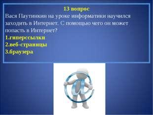 13 вопрос Вася Паутинкин на уроке информатики научился заходить в Интернет. С