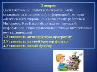 2 вопрос Вася Паутинкин, бывая в Интернете, часто сталкивается с неприятной и