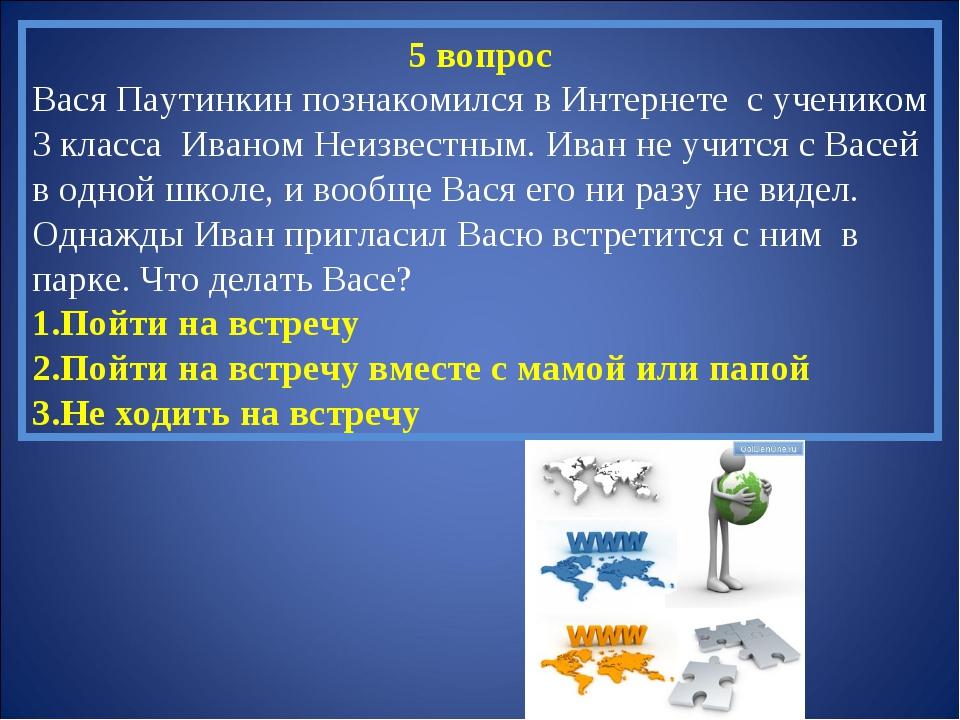 5 вопрос Вася Паутинкин познакомился в Интернете с учеником 3 класса Иваном Н...