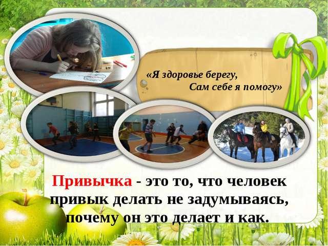 «Я здоровье берегу, Сам себе я помогу» Привычка - это то, что человек привык...