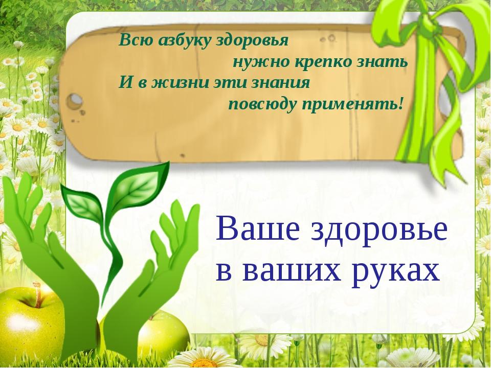 Всю азбуку здоровья нужно крепко знать И в жизни эти знания повсюду применять...