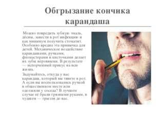 Обгрызание кончика карандаша Можно повредить зубную эмаль, дёсны, занести в р