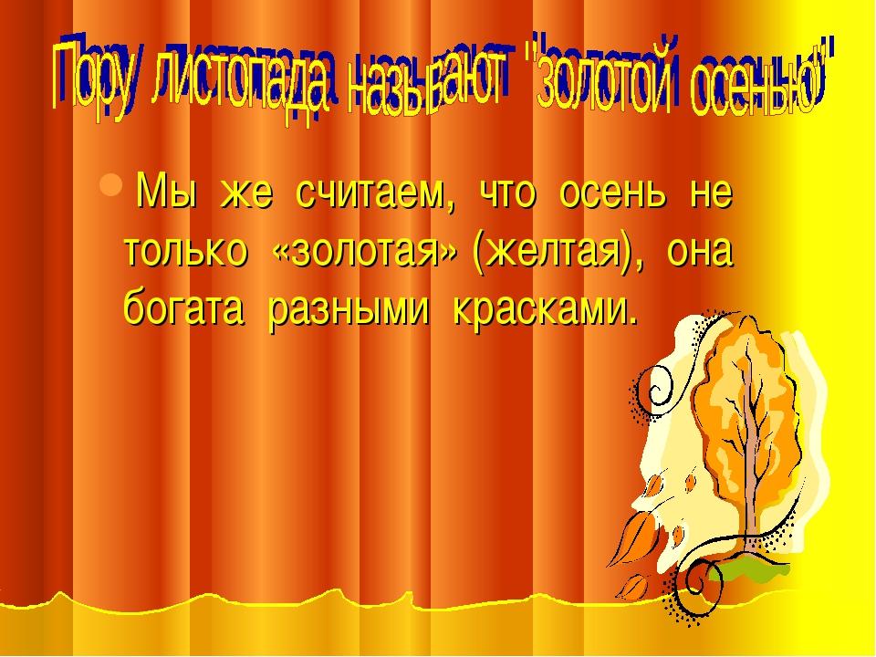 Мы же считаем, что осень не только «золотая» (желтая), она богата разными кра...