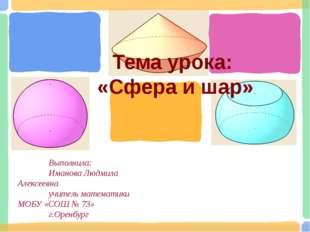 Тема урока: «Сфера и шар» Выполнила: Иманова Людмила Алексеевна учитель матем