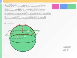Найдите расстояние от центра шара с радиусом 10см до плоскости сечения, радиу