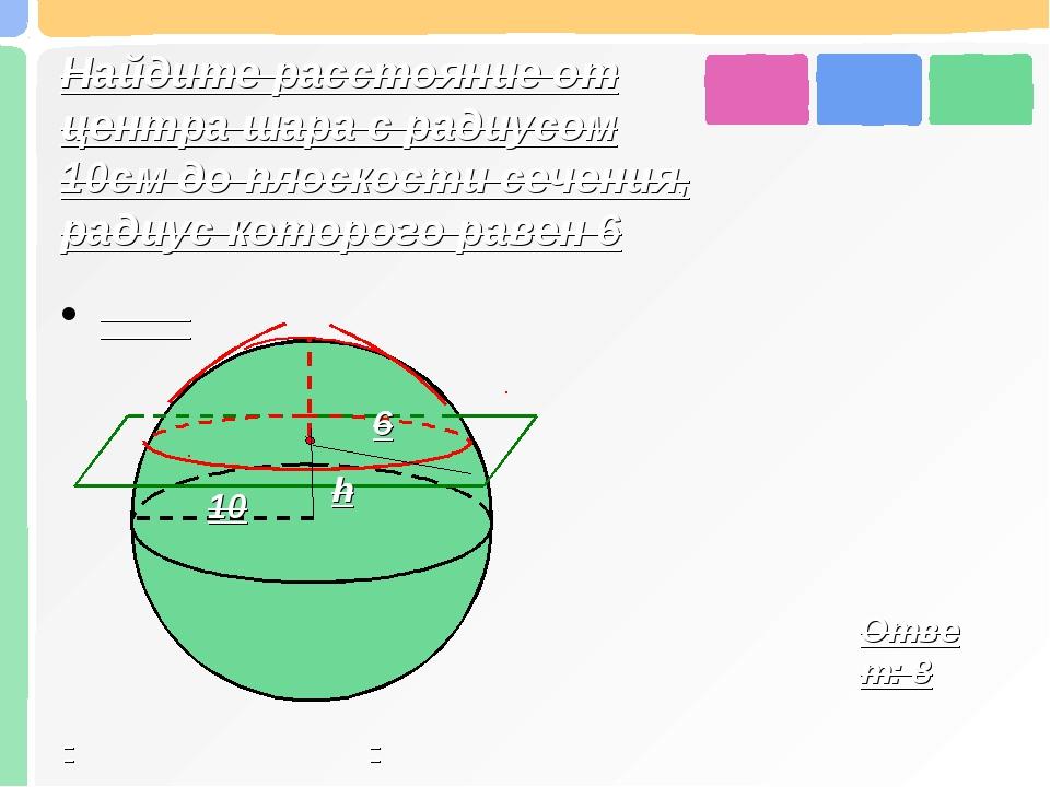 Найдите расстояние от центра шара с радиусом 10см до плоскости сечения, радиу...