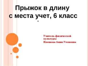 . Учитель физической культуры Илешова Ания Утеновна Прыжок в длину с места у