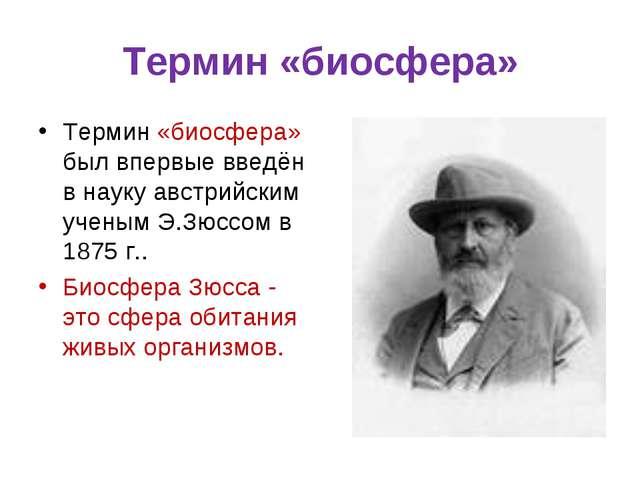 Термин «биосфера» Термин «биосфера» был впервые введён в науку австрийским уч...