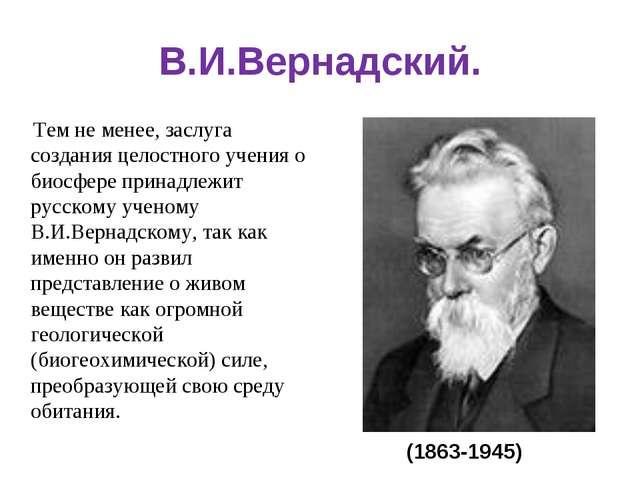 В.И.Вернадский. Тем не менее, заслуга создания целостного учения о биосфере п...