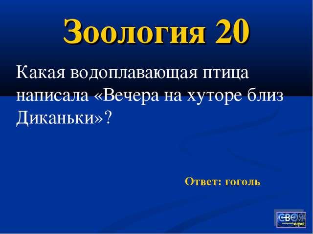 Зоология 20 Ответ: гоголь Какая водоплавающая птица написала «Вечера на хутор...
