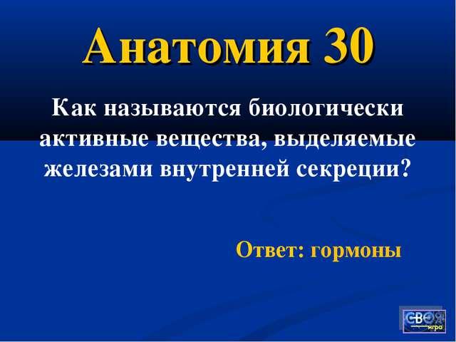 Анатомия 30 Как называются биологически активные вещества, выделяемые железам...