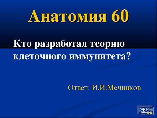 Анатомия 60 Ответ: И.И.Мечников Кто разработал теорию клеточного иммунитета?