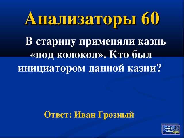 Анализаторы 60 В старину применяли казнь «под колокол». Кто был инициатором д...