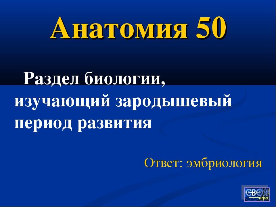 Анатомия 50 Ответ: эмбриология Раздел биологии, изучающий зародышевый период...